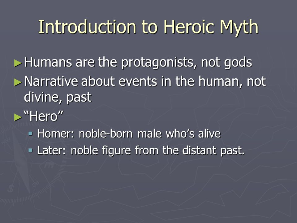 """Introduction to Heroic Myth ► Humans are the protagonists, not gods ► Narrative about events in the human, not divine, past ► """"Hero""""  Homer: noble-bo"""