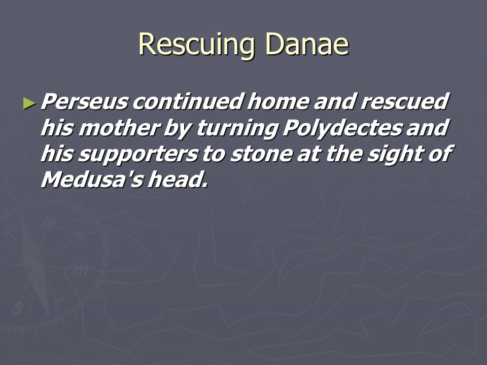 Rescuing Danae ► Perseus continued home and rescued his mother by turning Polydectes and his supporters to stone at the sight of Medusa s head.