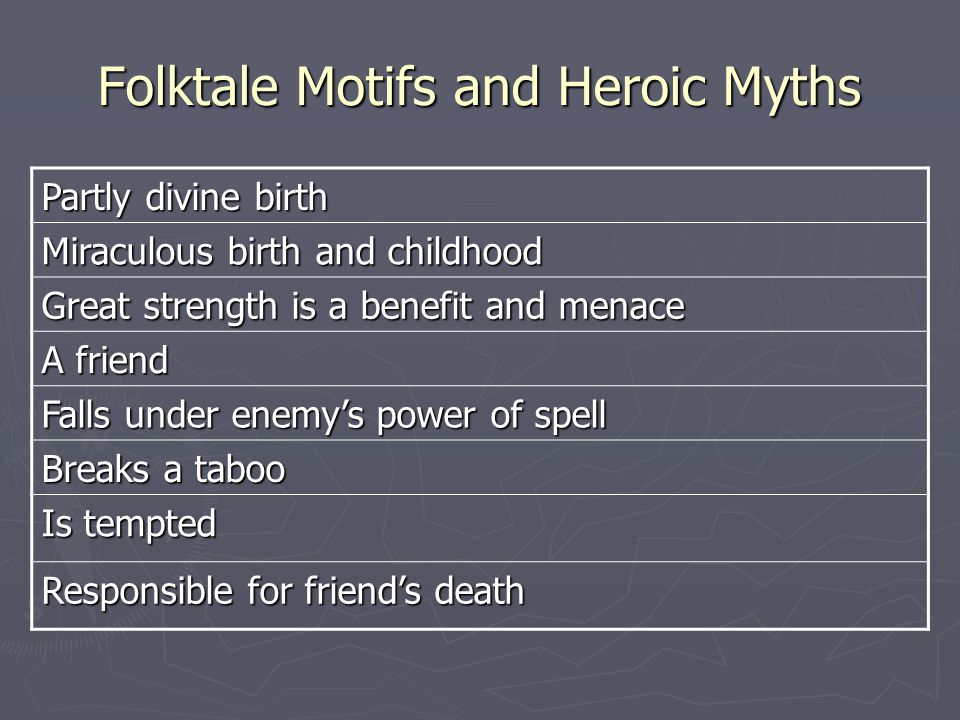 Folktale Motifs and Heroic Myths Partly divine birth Miraculous birth and childhood Great strength is a benefit and menace A friend Falls under enemy's power of spell Breaks a taboo Is tempted Responsible for friend's death