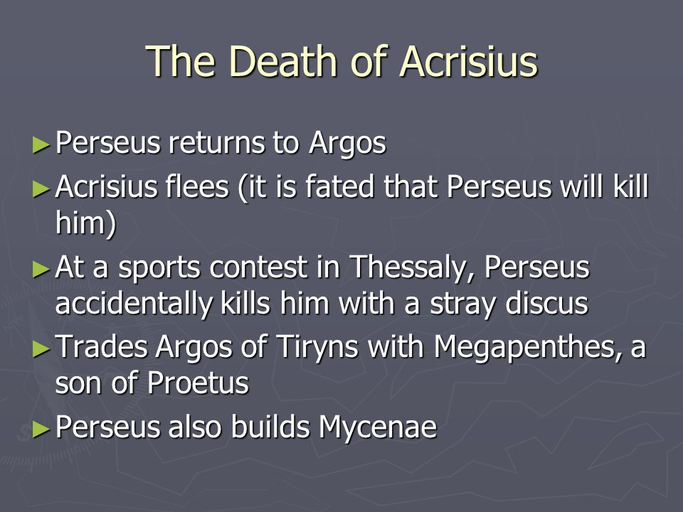 ► Perseus returns to Argos ► Acrisius flees (it is fated that Perseus will kill him) ► At a sports contest in Thessaly, Perseus accidentally kills him with a stray discus ► Trades Argos of Tiryns with Megapenthes, a son of Proetus ► Perseus also builds Mycenae