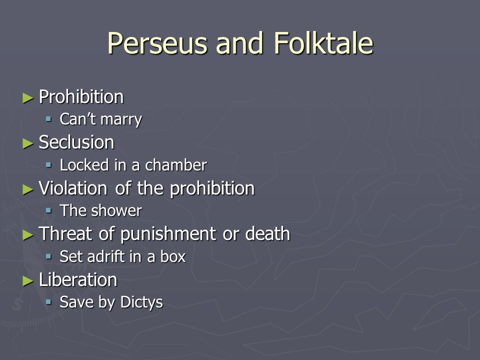 Perseus and Folktale ► Prohibition  Can't marry ► Seclusion  Locked in a chamber ► Violation of the prohibition  The shower ► Threat of punishment