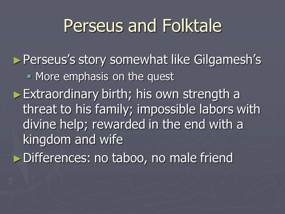 Perseus and Folktale ► Perseus's story somewhat like Gilgamesh's  More emphasis on the quest ► Extraordinary birth; his own strength a threat to his