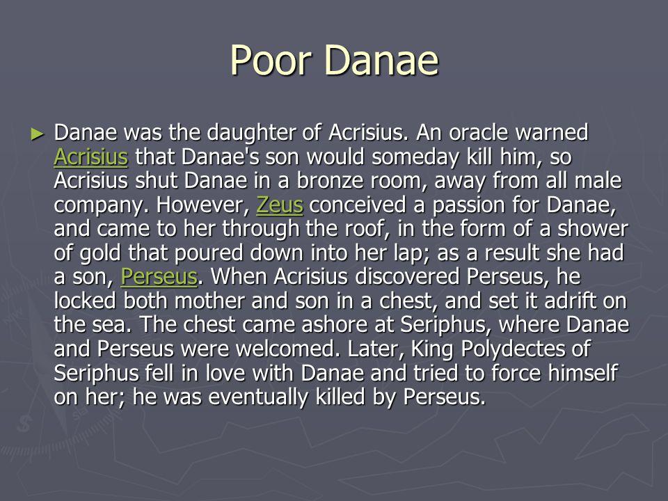 Poor Danae ► Danae was the daughter of Acrisius.