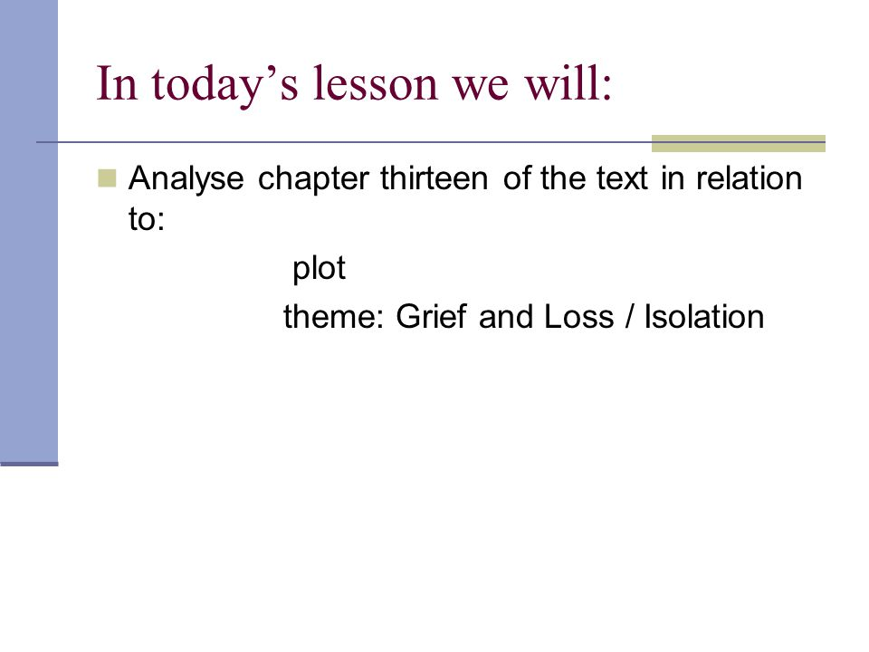 In today's lesson we will: Analyse chapter thirteen of the text in relation to: plot theme: Grief and Loss / Isolation