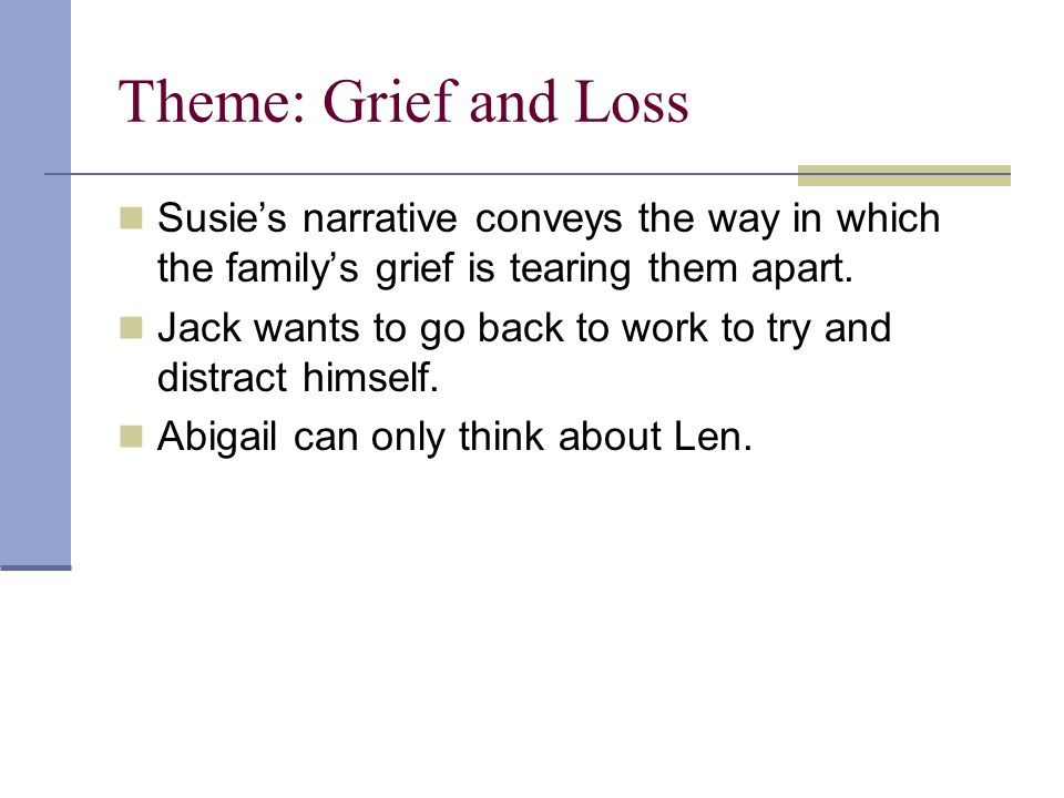 Theme: Grief and Loss Susie's narrative conveys the way in which the family's grief is tearing them apart.