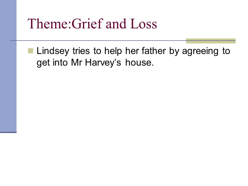 Theme:Grief and Loss Lindsey tries to help her father by agreeing to get into Mr Harvey's house.