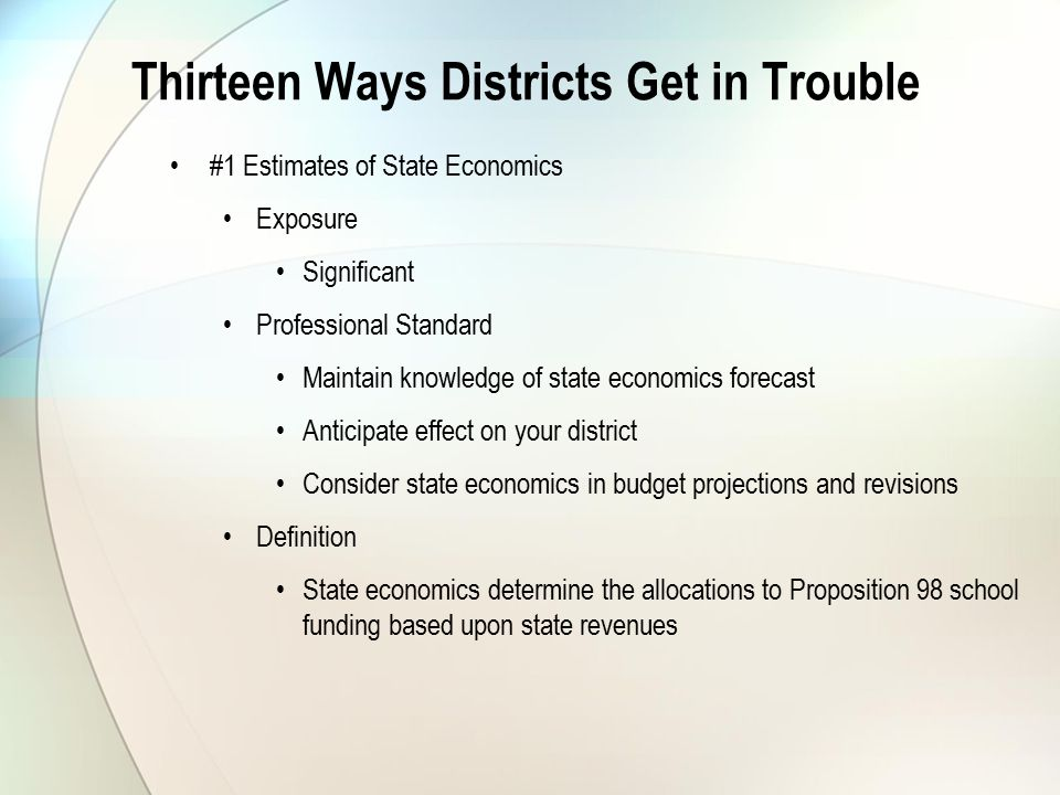 Thirteen Ways Districts Get in Trouble #1 Estimates of State Economics Exposure Significant Professional Standard Maintain knowledge of state economics forecast Anticipate effect on your district Consider state economics in budget projections and revisions Definition State economics determine the allocations to Proposition 98 school funding based upon state revenues