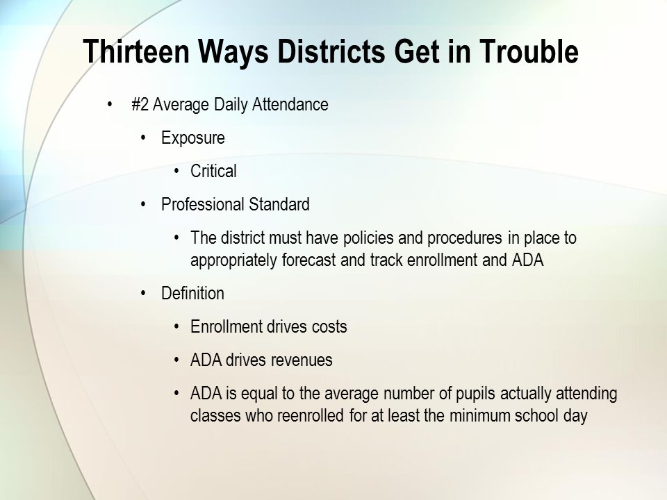 Thirteen Ways Districts Get in Trouble #2 Average Daily Attendance Exposure Critical Professional Standard The district must have policies and procedures in place to appropriately forecast and track enrollment and ADA Definition Enrollment drives costs ADA drives revenues ADA is equal to the average number of pupils actually attending classes who reenrolled for at least the minimum school day