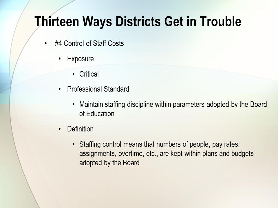 Thirteen Ways Districts Get in Trouble #4 Control of Staff Costs Exposure Critical Professional Standard Maintain staffing discipline within parameters adopted by the Board of Education Definition Staffing control means that numbers of people, pay rates, assignments, overtime, etc., are kept within plans and budgets adopted by the Board