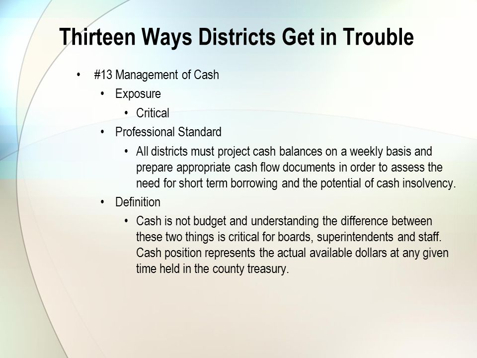 Thirteen Ways Districts Get in Trouble #13 Management of Cash Exposure Critical Professional Standard All districts must project cash balances on a weekly basis and prepare appropriate cash flow documents in order to assess the need for short term borrowing and the potential of cash insolvency.