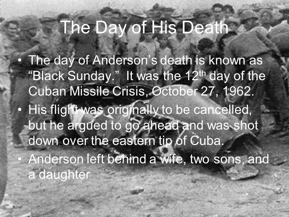The Day of His Death The day of Anderson's death is known as Black Sunday. It was the 12 th day of the Cuban Missile Crisis, October 27, 1962.