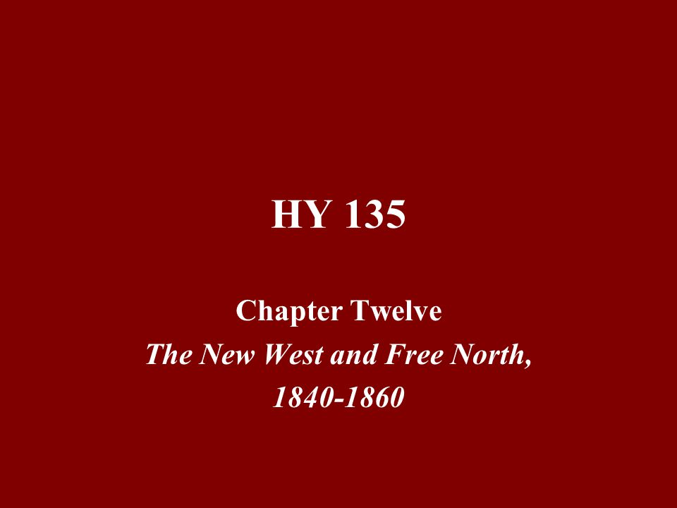 HY 135 Chapter Twelve The New West and Free North, 1840-1860