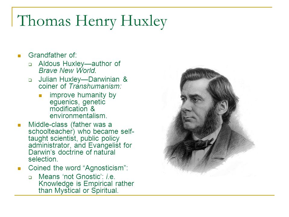 Thomas Henry Huxley Grandfather of:  Aldous Huxley—author of Brave New World.  Julian Huxley—Darwinian & coiner of Transhumanism: improve humanity b