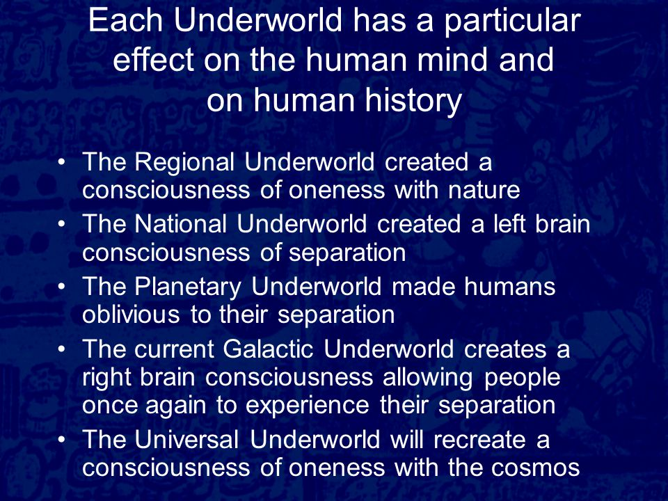 Each Underworld has a particular effect on the human mind and on human history The Regional Underworld created a consciousness of oneness with nature The National Underworld created a left brain consciousness of separation The Planetary Underworld made humans oblivious to their separation The current Galactic Underworld creates a right brain consciousness allowing people once again to experience their separation The Universal Underworld will recreate a consciousness of oneness with the cosmos
