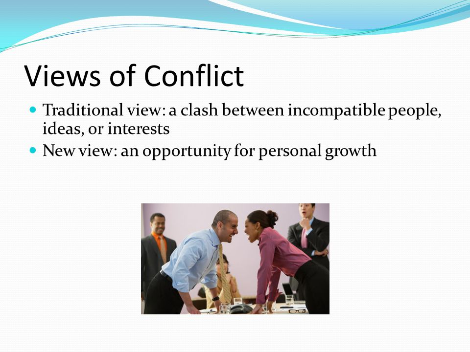 Views of Conflict Traditional view: a clash between incompatible people, ideas, or interests New view: an opportunity for personal growth