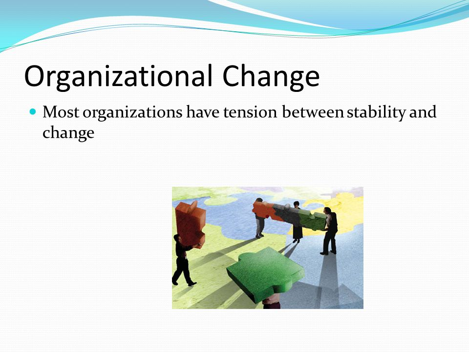 Organizational Change Most organizations have tension between stability and change