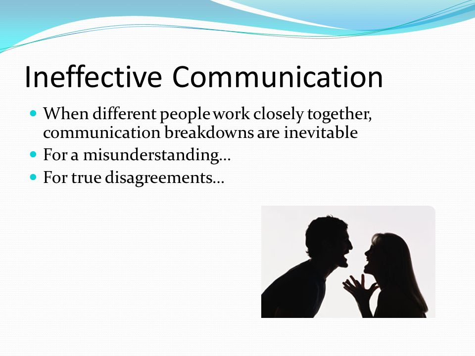 Ineffective Communication When different people work closely together, communication breakdowns are inevitable For a misunderstanding… For true disagr