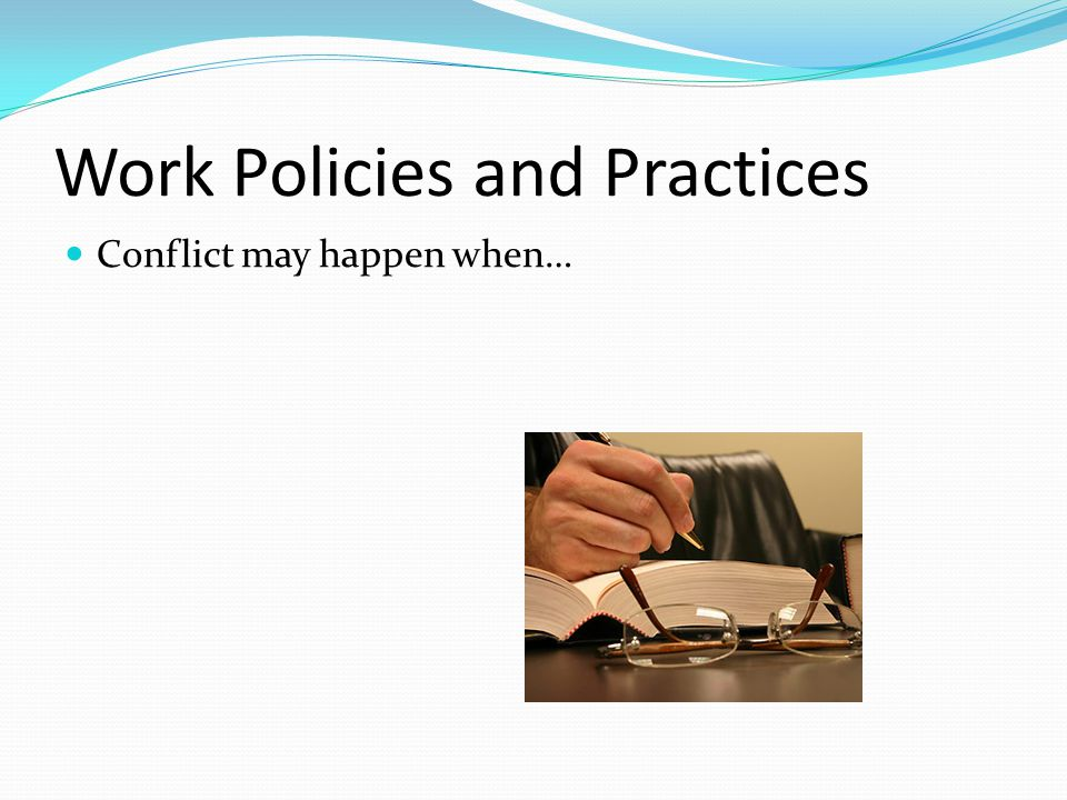 Work Policies and Practices Conflict may happen when…