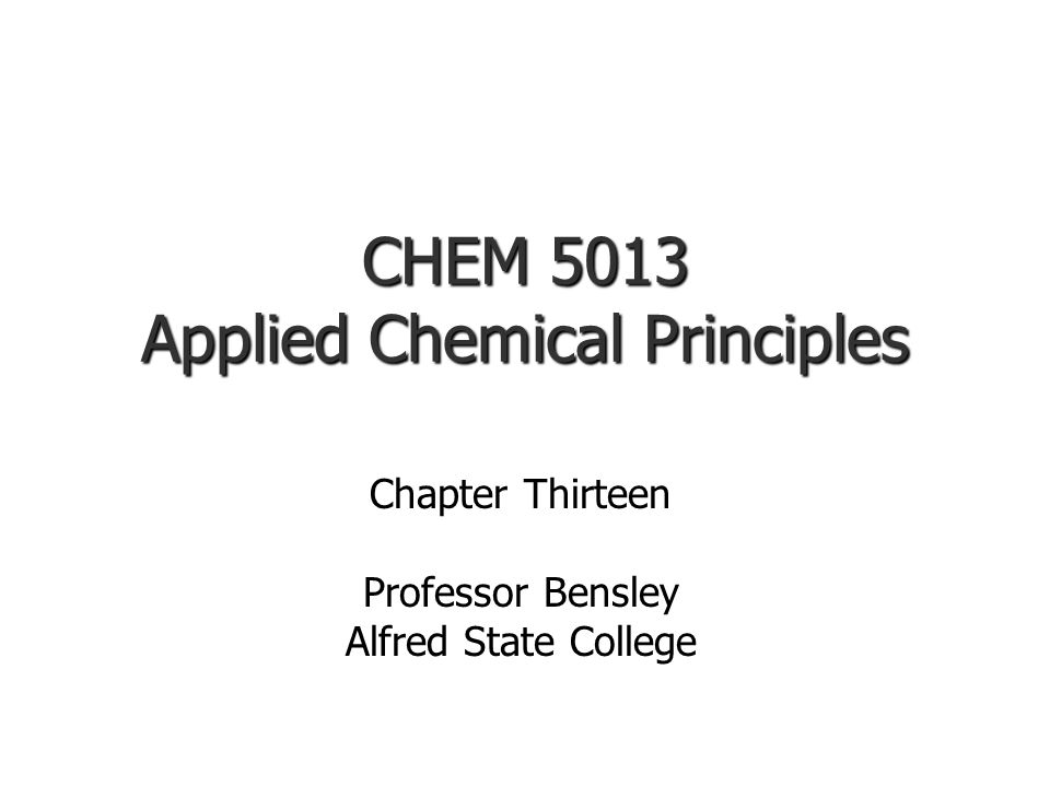 CHEM 5013 Applied Chemical Principles Chapter Thirteen Professor Bensley Alfred State College