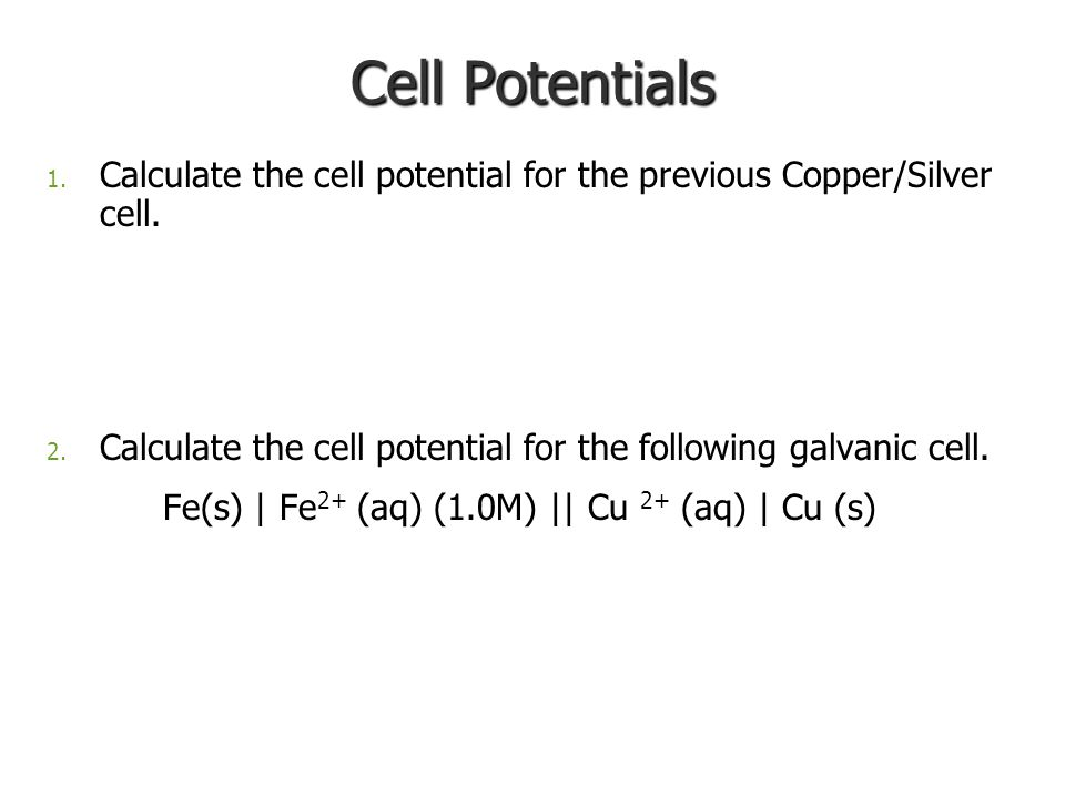 Cell Potentials 1. Calculate the cell potential for the previous Copper/Silver cell.