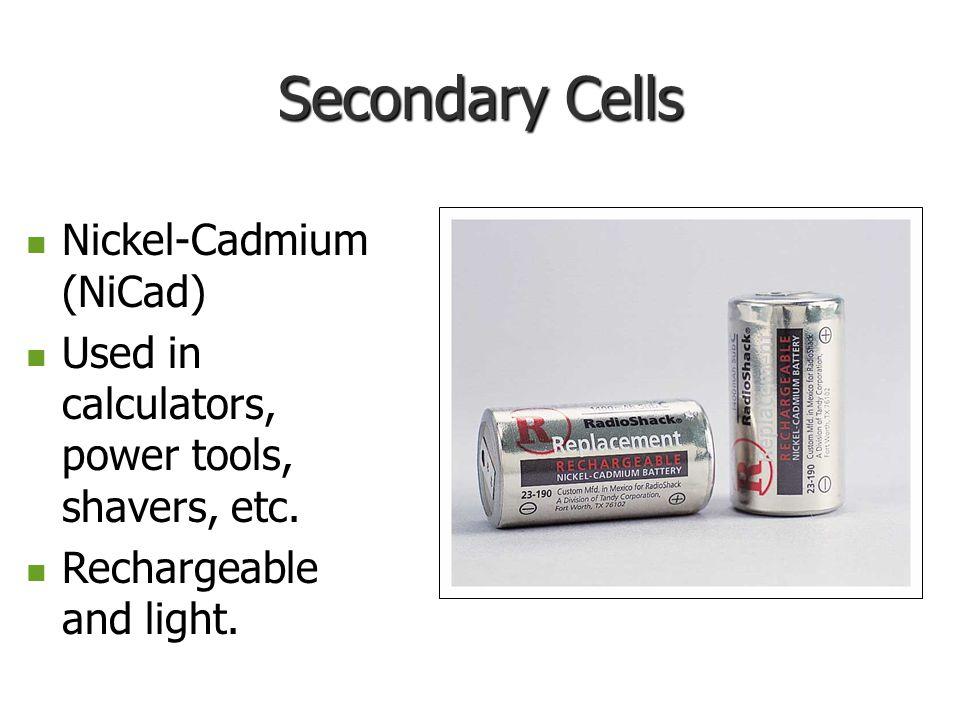 Secondary Cells Nickel-Cadmium (NiCad) Nickel-Cadmium (NiCad) Used in calculators, power tools, shavers, etc. Used in calculators, power tools, shaver
