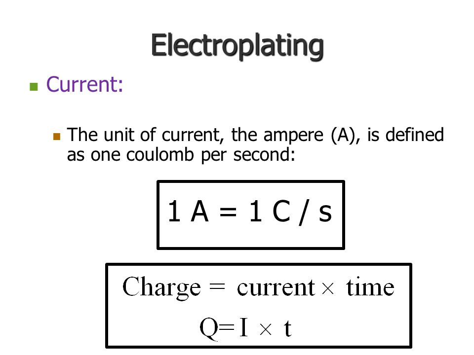 Electroplating Current: Current: The unit of current, the ampere (A), is defined as one coulomb per second: The unit of current, the ampere (A), is defined as one coulomb per second: 1 A = 1 C / s