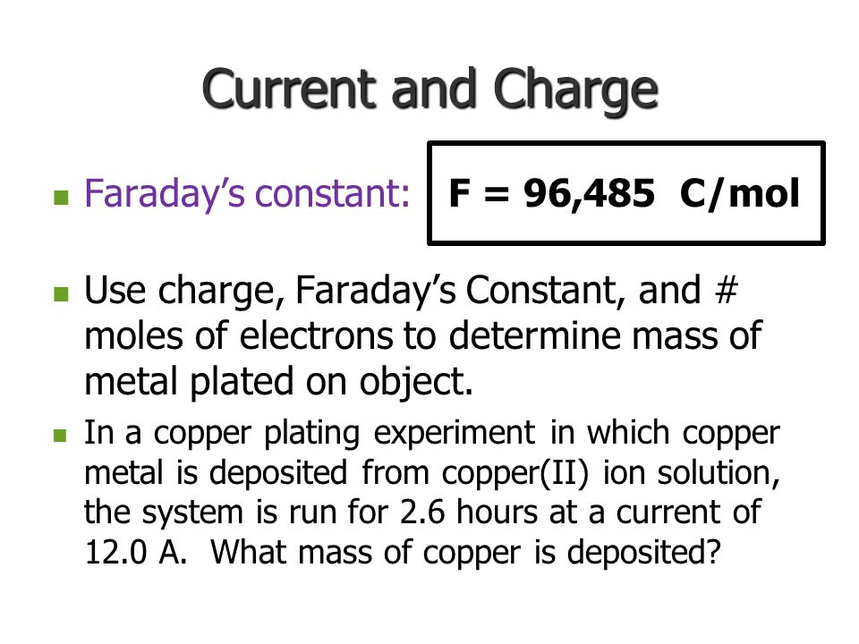 Current and Charge Faraday's constant: F = 96,485 C/mol Faraday's constant: F = 96,485 C/mol Use charge, Faraday's Constant, and # moles of electrons to determine mass of metal plated on object.