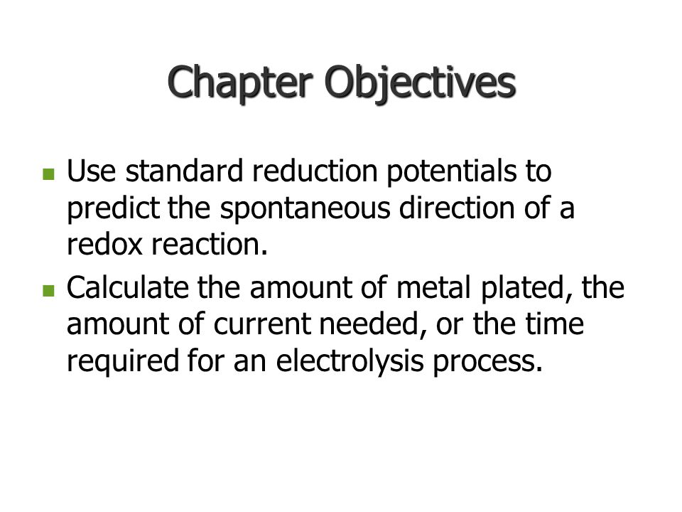 Chapter Objectives Use standard reduction potentials to predict the spontaneous direction of a redox reaction.