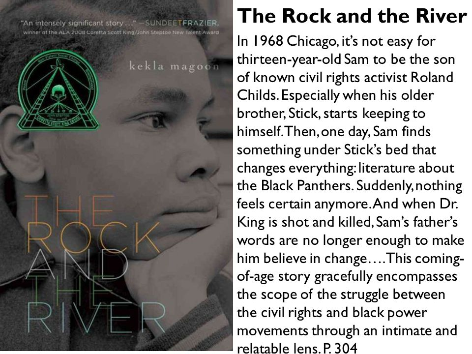 The Rock and the River In 1968 Chicago, it's not easy for thirteen-year-old Sam to be the son of known civil rights activist Roland Childs. Especially