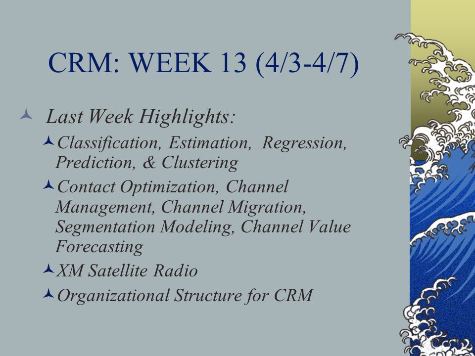 CRM: WEEK 13 (4/3-4/7) Last Week Highlights: Classification, Estimation, Regression, Prediction, & Clustering Contact Optimization, Channel Management, Channel Migration, Segmentation Modeling, Channel Value Forecasting XM Satellite Radio Organizational Structure for CRM
