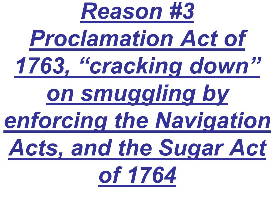 "Reason #3 Proclamation Act of 1763, ""cracking down"" on smuggling by enforcing the Navigation Acts, and the Sugar Act of 1764"