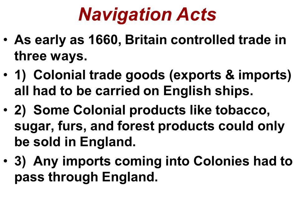 Navigation Acts As early as 1660, Britain controlled trade in three ways.