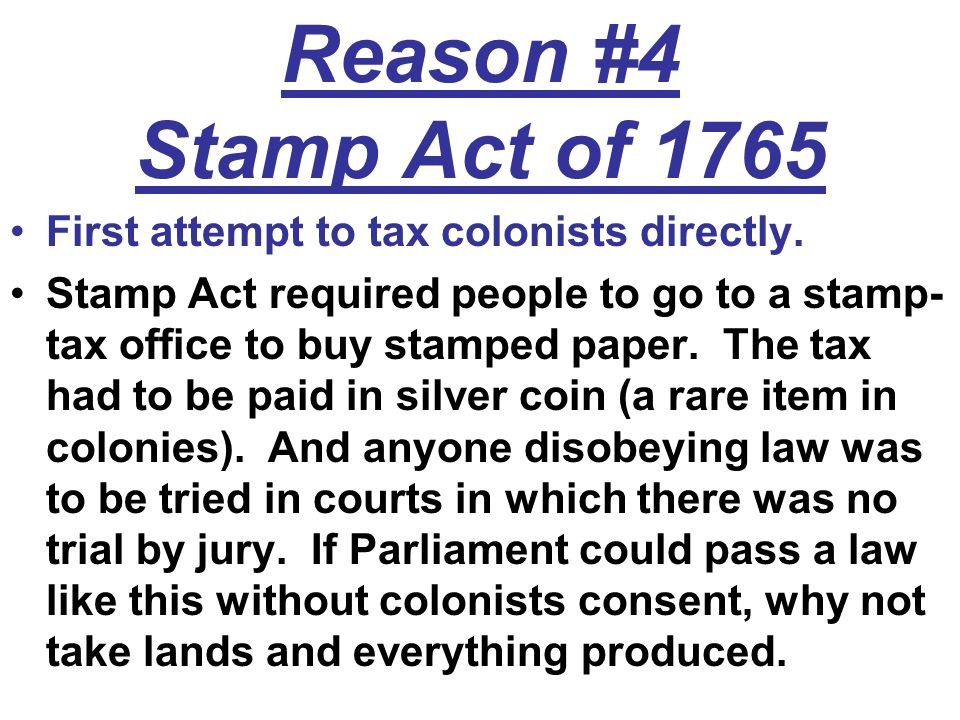 Reason #4 Stamp Act of 1765 First attempt to tax colonists directly. Stamp Act required people to go to a stamp- tax office to buy stamped paper. The