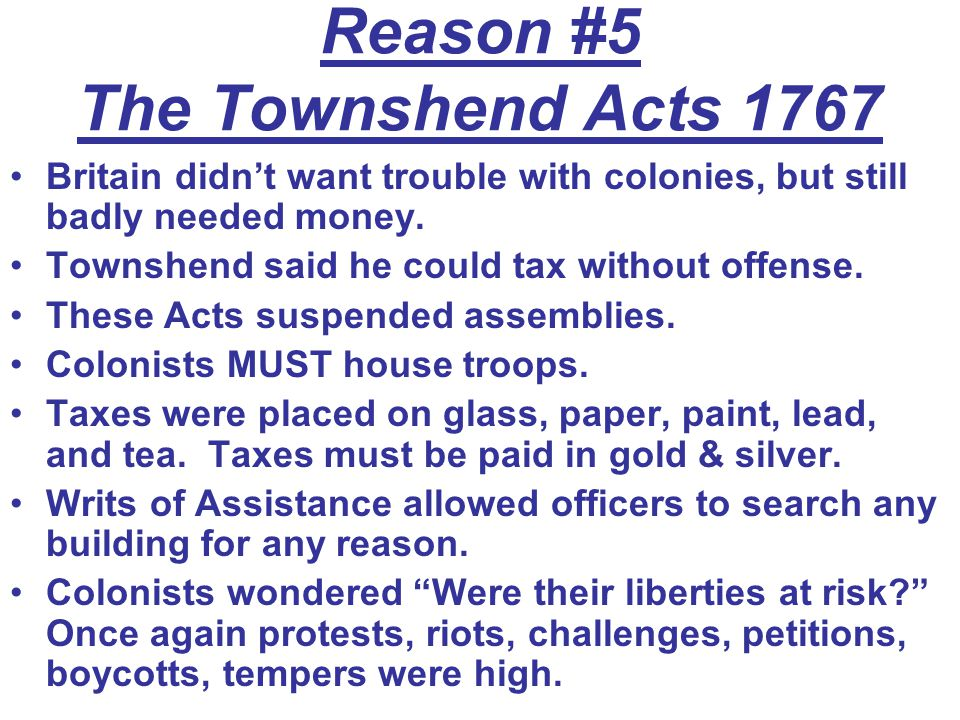 Reason #5 The Townshend Acts 1767 Britain didn't want trouble with colonies, but still badly needed money.