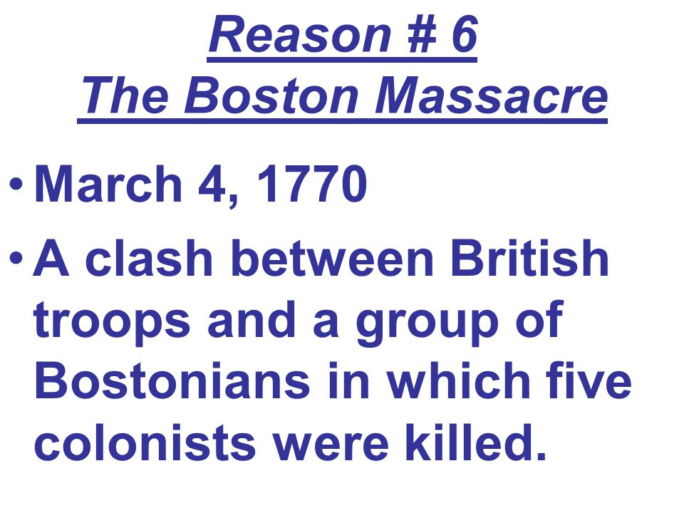 Reason # 6 The Boston Massacre March 4, 1770 A clash between British troops and a group of Bostonians in which five colonists were killed.
