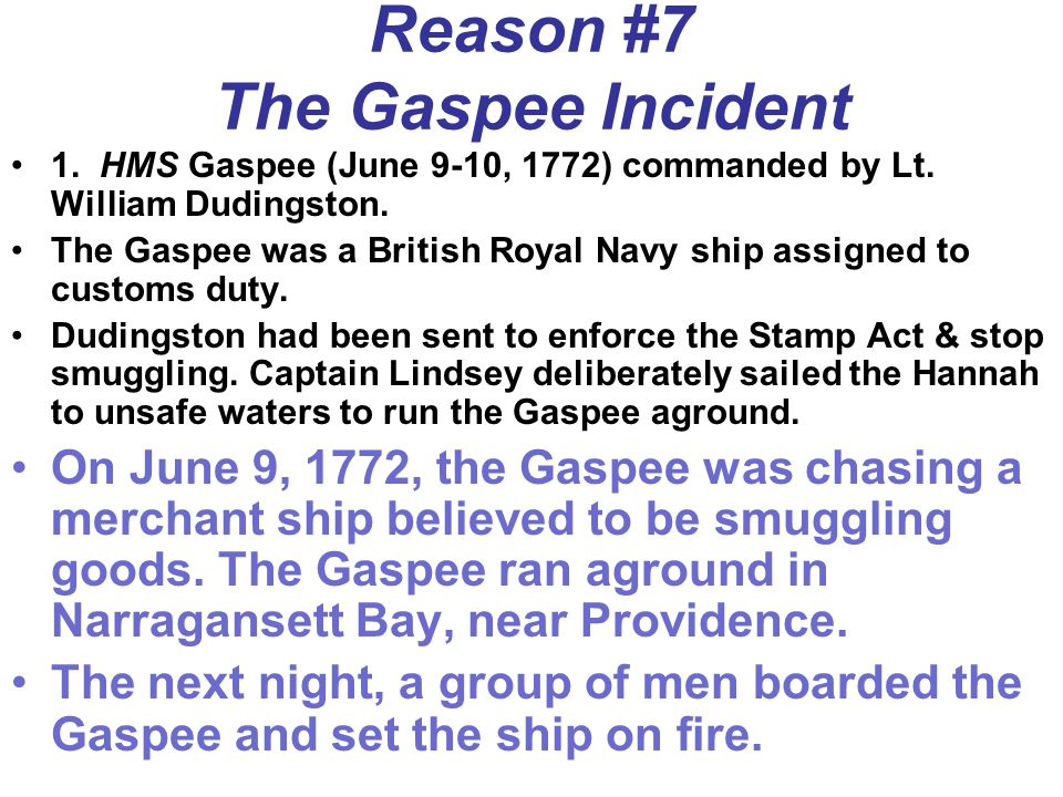 Reason #7 The Gaspee Incident 1. HMS Gaspee (June 9-10, 1772) commanded by Lt. William Dudingston. The Gaspee was a British Royal Navy ship assigned t