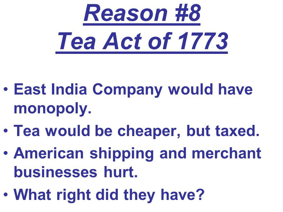 Reason #8 Tea Act of 1773 East India Company would have monopoly. Tea would be cheaper, but taxed. American shipping and merchant businesses hurt. Wha