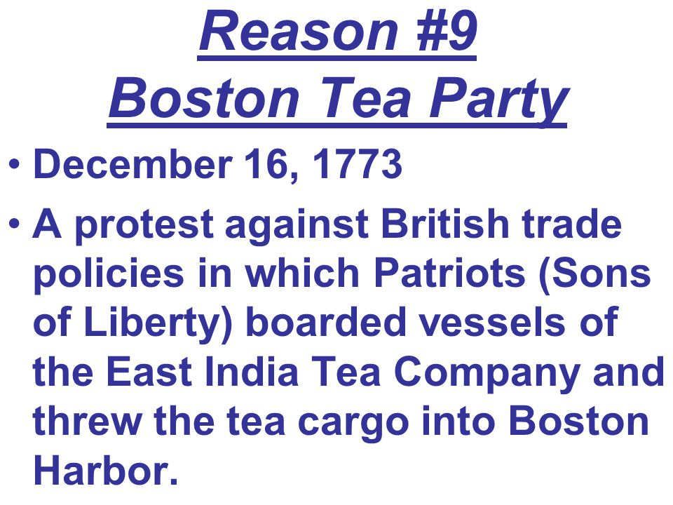 Reason #9 Boston Tea Party December 16, 1773 A protest against British trade policies in which Patriots (Sons of Liberty) boarded vessels of the East