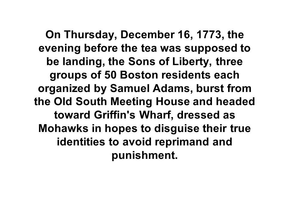 On Thursday, December 16, 1773, the evening before the tea was supposed to be landing, the Sons of Liberty, three groups of 50 Boston residents each organized by Samuel Adams, burst from the Old South Meeting House and headed toward Griffin s Wharf, dressed as Mohawks in hopes to disguise their true identities to avoid reprimand and punishment.