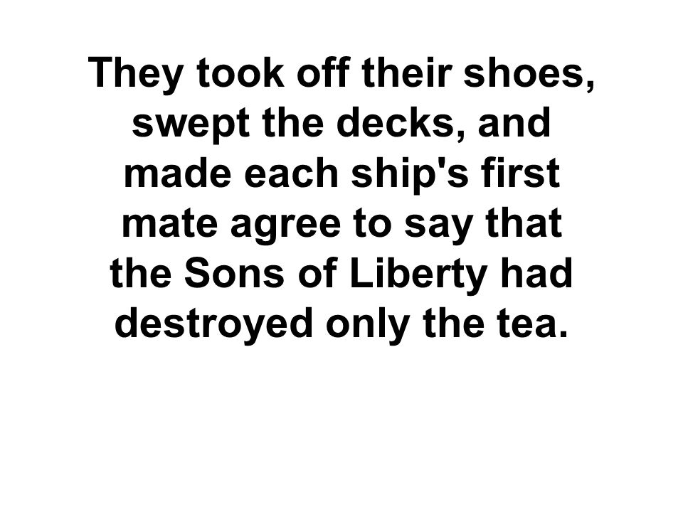 They took off their shoes, swept the decks, and made each ship s first mate agree to say that the Sons of Liberty had destroyed only the tea.