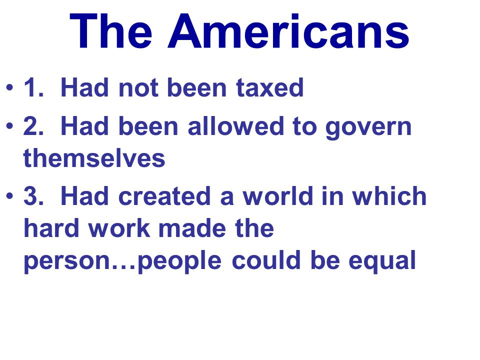 The Americans 1. Had not been taxed 2. Had been allowed to govern themselves 3. Had created a world in which hard work made the person…people could be
