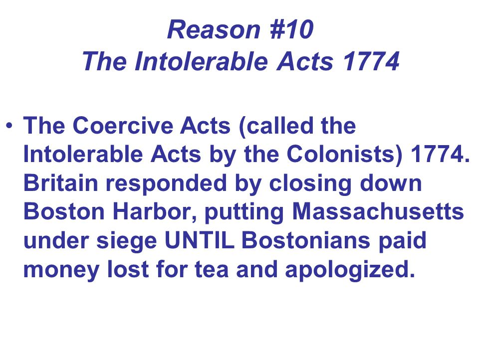 Reason #10 The Intolerable Acts 1774 The Coercive Acts (called the Intolerable Acts by the Colonists) 1774. Britain responded by closing down Boston H