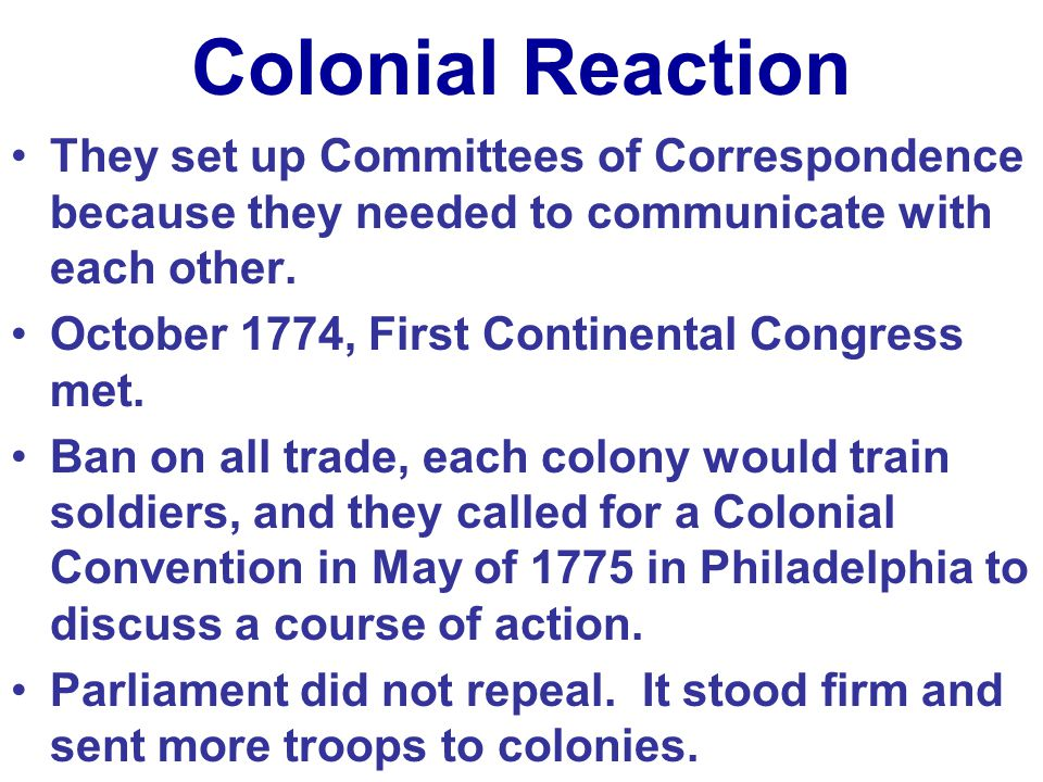 Colonial Reaction They set up Committees of Correspondence because they needed to communicate with each other.