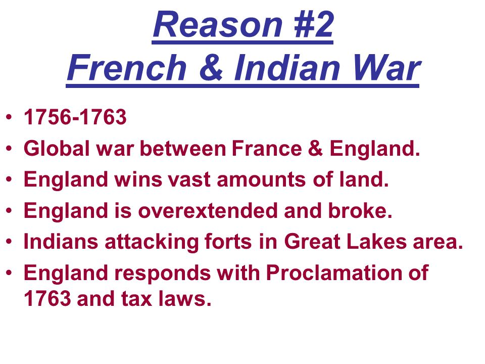 Reason #2 French & Indian War 1756-1763 Global war between France & England. England wins vast amounts of land. England is overextended and broke. Ind