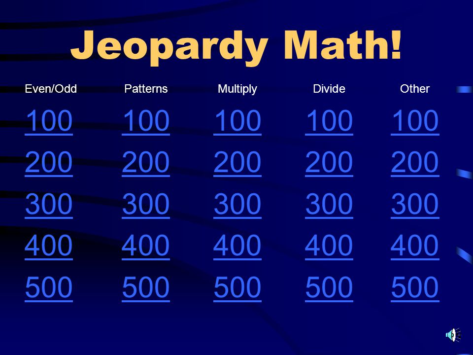 Jeopardy Math! Even/OddPatternsMultiplyDivideOther 100 200 300 400 500
