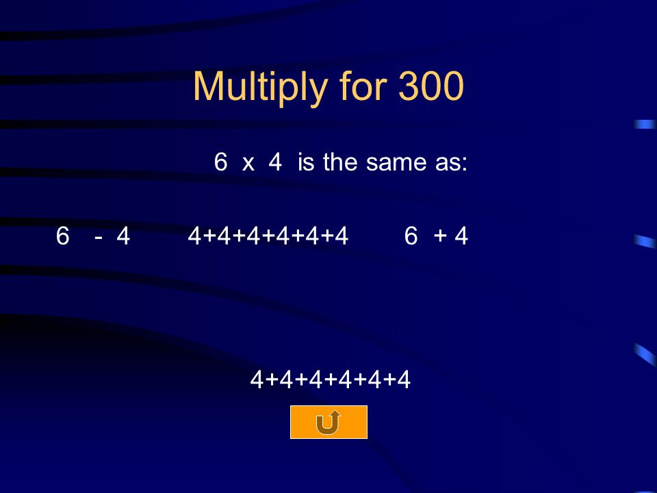 Multiply for 300 6 x 4 is the same as: 6- 4 4+4+4+4+4+4 6 + 4 4+4+4+4+4+4