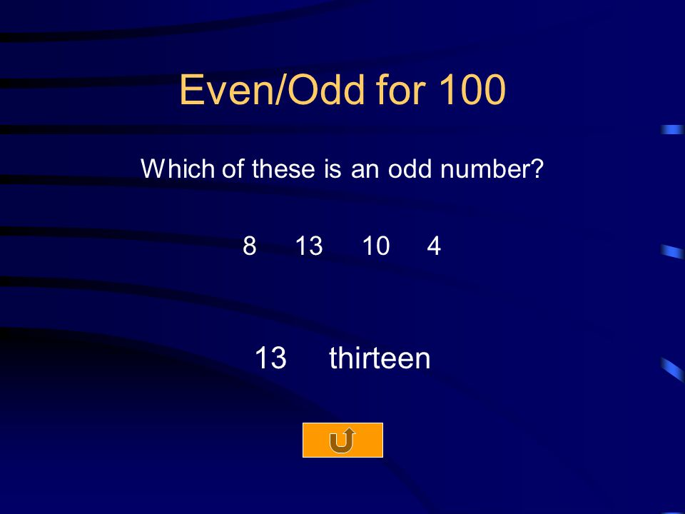 Even/Odd for 100 Which of these is an odd number 8 13 10 4 13 thirteen