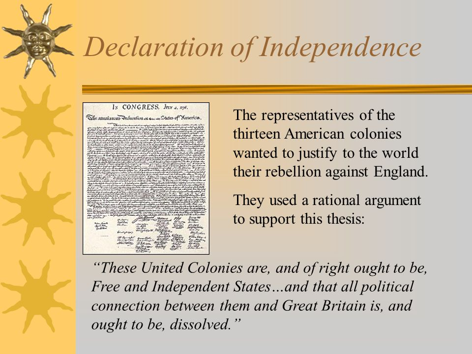 Declaration of Independence The representatives of the thirteen American colonies wanted to justify to the world their rebellion against England.