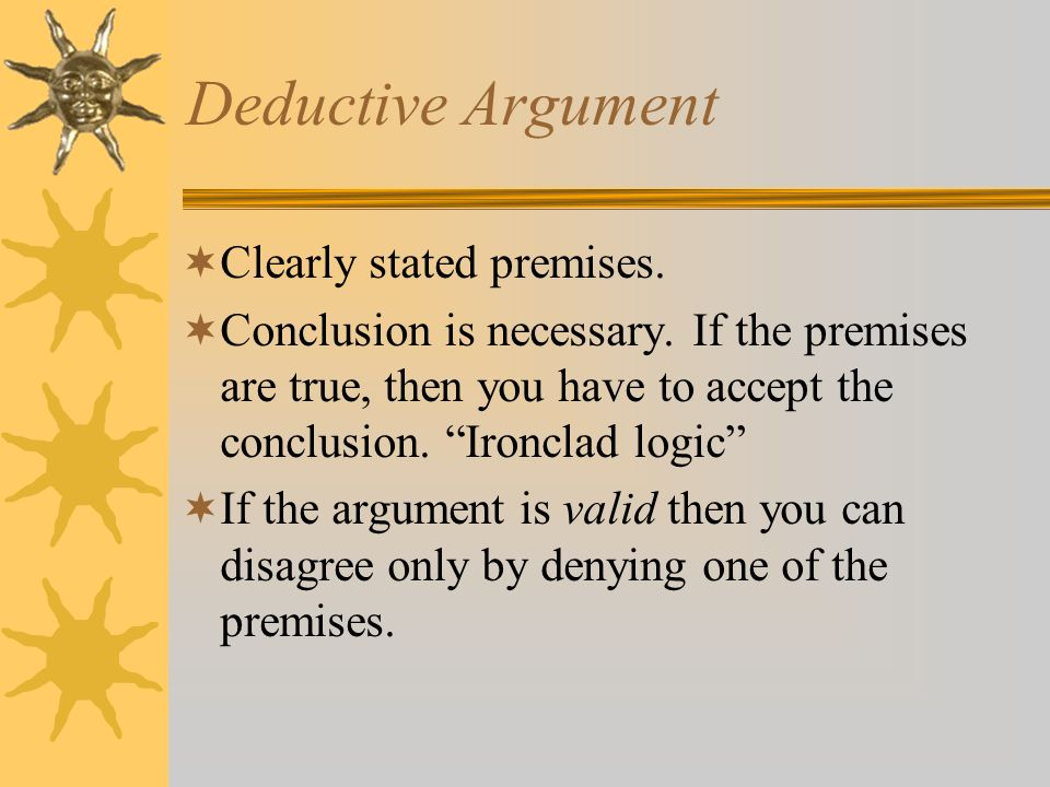 Deductive Argument  Clearly stated premises.  Conclusion is necessary.