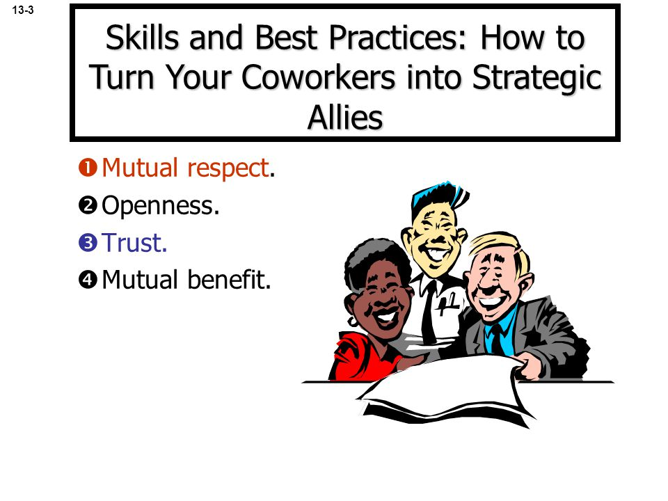  Mutual respect.  Openness.  Trust.  Mutual benefit. 13-3 Skills and Best Practices: How to Turn Your Coworkers into Strategic Allies